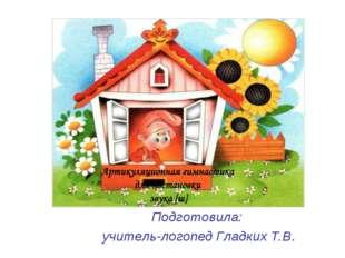 Подготовила: учитель-логопед Гладких Т.В.