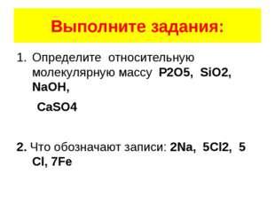 Выполните задания: Определите относительную молекулярную массу P2O5, SiO2, Na