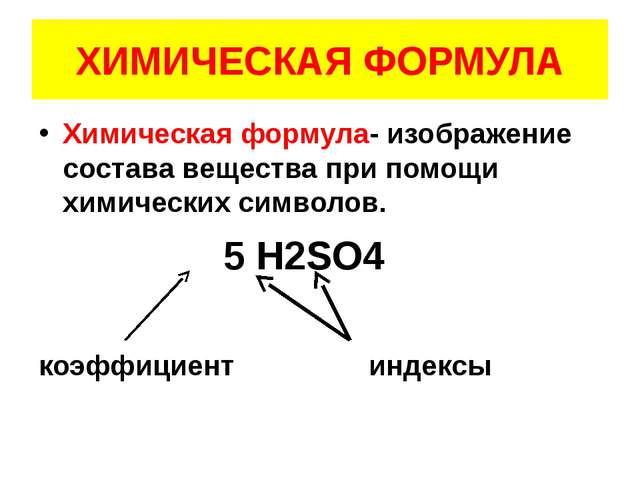 ХИМИЧЕСКАЯ ФОРМУЛА Химическая формула- изображение состава вещества при помощ...