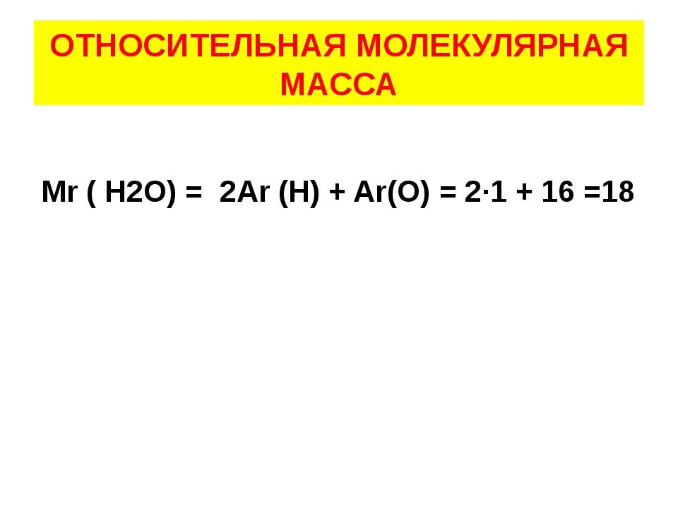 ОТНОСИТЕЛЬНАЯ МОЛЕКУЛЯРНАЯ МАССА Mr ( H2O) = 2Ar (H) + Ar(O) = 2∙1 + 16 =18