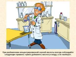 При разбавлении концентрированной серной кислоты всегда соблюдайте следующее