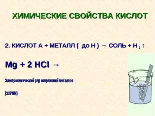 ХИМИЧЕСКИЕ СВОЙСТВА КИСЛОТ 2. КИСЛОТ А + МЕТАЛЛ ( до Н ) → СОЛЬ + Н 2 ↑ Mg +