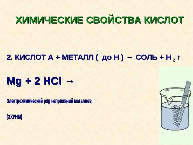 ХИМИЧЕСКИЕ СВОЙСТВА КИСЛОТ 2. КИСЛОТ А + МЕТАЛЛ ( до Н ) → СОЛЬ + Н 2 ↑ Mg +...