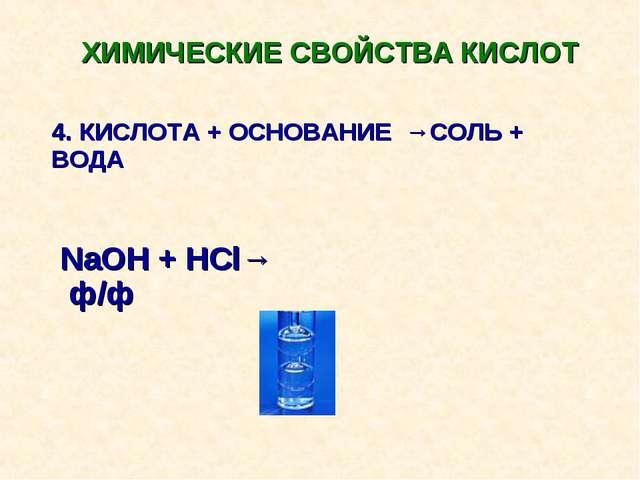ХИМИЧЕСКИЕ СВОЙСТВА КИСЛОТ 4. КИСЛОТА + ОСНОВАНИЕ →СОЛЬ + ВОДА NaOH + HCl→ ф/ф