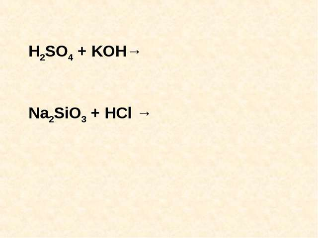 H2SO4 + KOH→ Na2SiO3 + HCl →