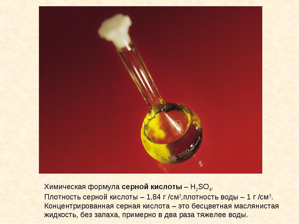 Химическая формула серной кислоты – H2SO4. Плотность серной кислоты – 1,84 г...