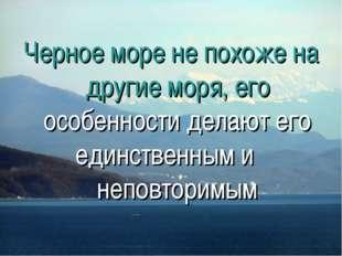 Черное море не похоже на другие моря, его особенности делают его единственным
