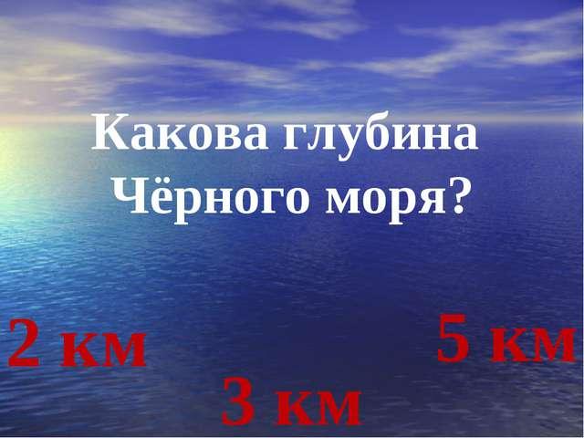 Какова глубина Чёрного моря? 2 км 3 км 5 км