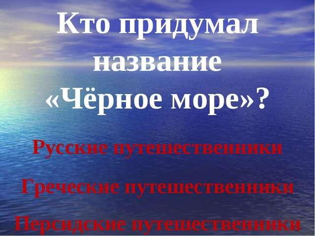 Кто придумал название «Чёрное море»? Персидские путешественники Русские путеш...