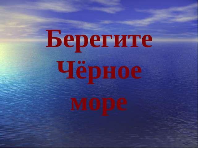 Берегите Чёрное море