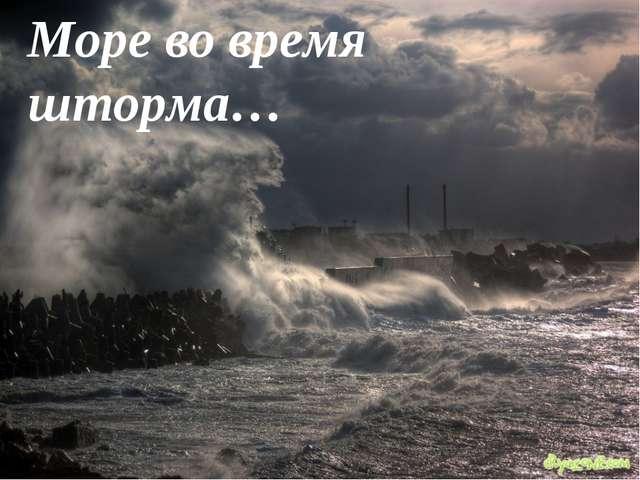 Море во время шторма…