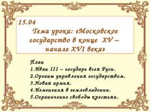 15.04 Тема урока: «Московское государство в конце XV – начале XVI века» План