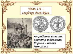 Иван III – государь всея Руси Атрибуты власти: скипетр и держава, Корона – ша