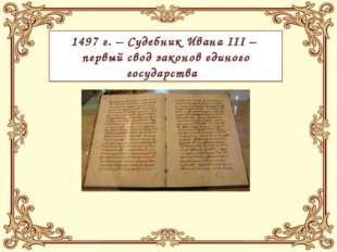 1497 г. – Судебник Ивана III – первый свод законов единого государства