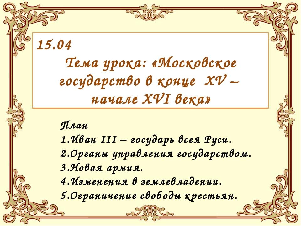 15.04 Тема урока: «Московское государство в конце XV – начале XVI века» План...