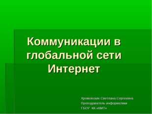 Коммуникации в глобальной сети Интернет Хромовских Светлана Сергеевна Препода