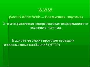 W W W (World Wide Web – Всемирная паутина) Это интерактивная гипертекстовая и