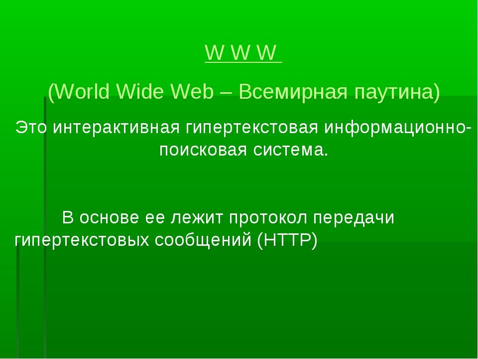 W W W (World Wide Web – Всемирная паутина) Это интерактивная гипертекстовая и...
