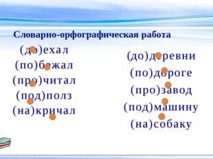 (до)деревни (по)дороге (про)завод (под)машину (на)собаку Словарно-орфографиче