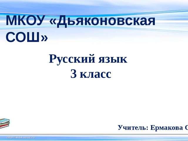 МКОУ «Дьяконовская СОШ» Русский язык 3 класс Учитель: Ермакова С. Н.