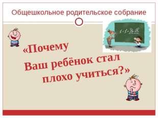 Общешкольное родительское собрание «Почему Ваш ребёнок стал плохо учиться?»
