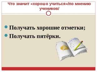Что значит «хорошо учиться»/по мнению учеников/ Получать хорошие отметки; Пол