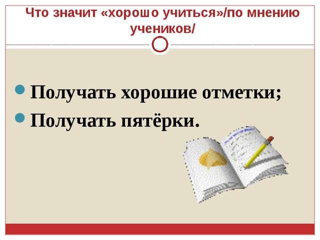 Что значит «хорошо учиться»/по мнению учеников/ Получать хорошие отметки; Пол...