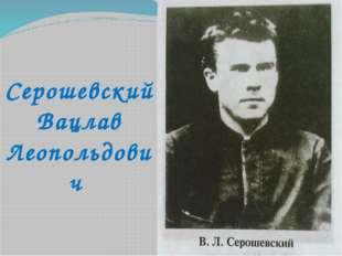 Серошевский Вацлав Леопольдович