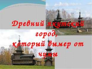 Древний якутский город, который вымер от чумы