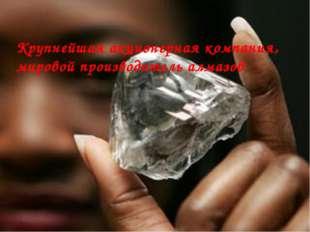 Крупнейшая акционерная компания, мировой производитель алмазов