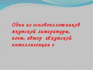 Один из основоположников якутской литературы, поэт, автор «Якутской интеллиге