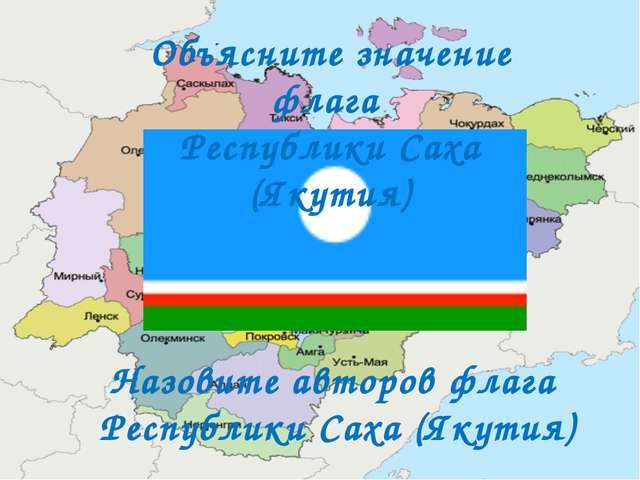 Объясните значение флага Республики Саха (Якутия) Назовите авторов флага Респ...