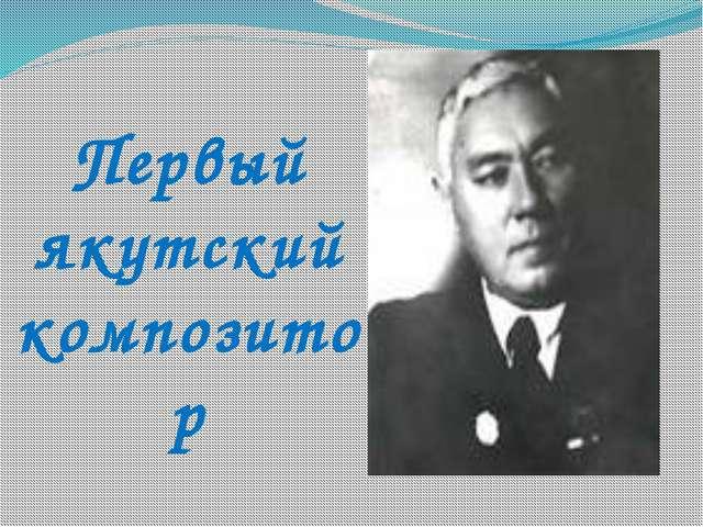 Первый якутский композитор
