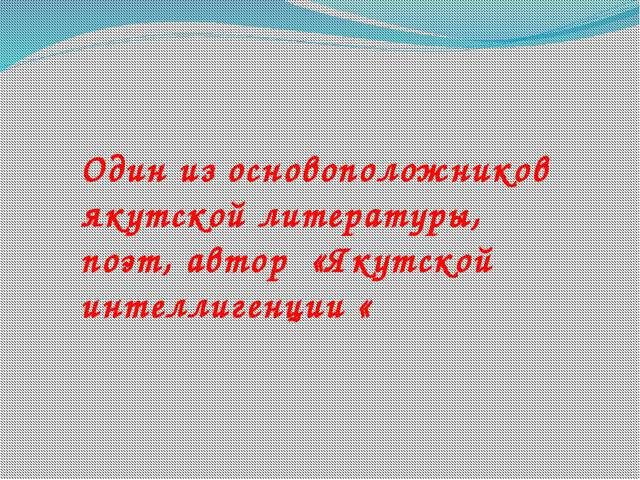 Один из основоположников якутской литературы, поэт, автор «Якутской интеллиге...