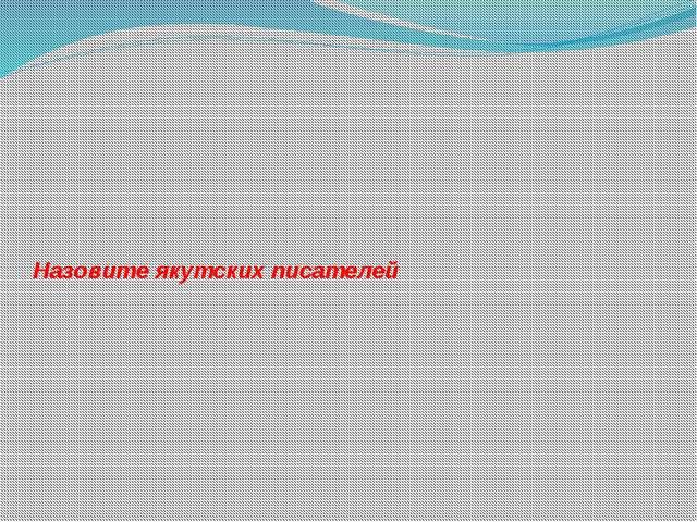 Назовите якутских писателей