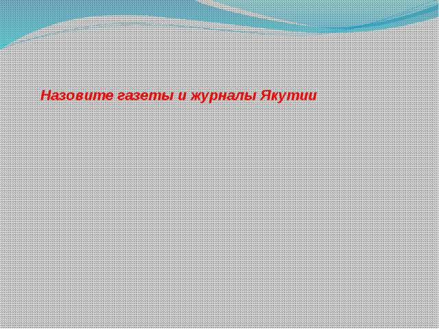 Назовите газеты и журналы Якутии
