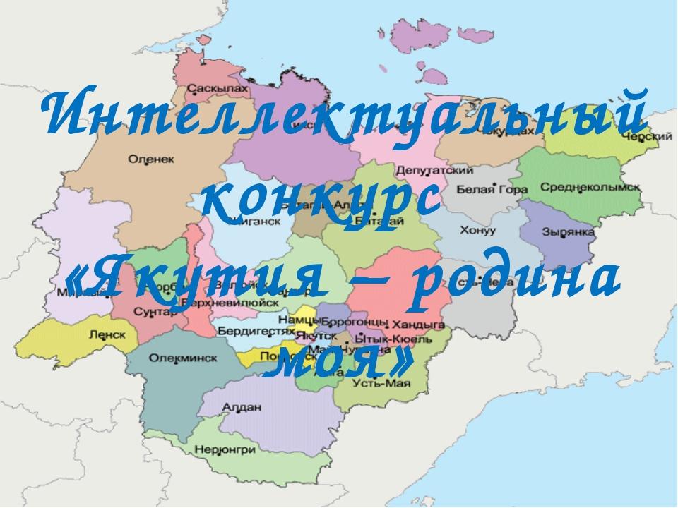 Интеллектуальный конкурс «Якутия – родина моя»