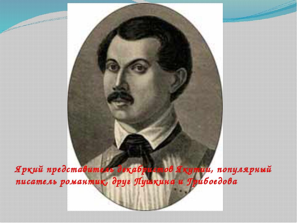 Яркий представитель декабристов Якутии, популярный писатель романтик, друг Пу...
