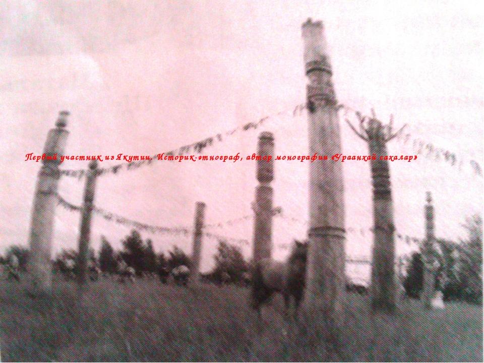 Первый участник из Якутии. Историк-этнограф, автор монографии «Ураанхай сахал...