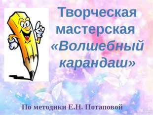 По методики Е.Н. Потаповой Творческая мастерская «Волшебный карандаш»