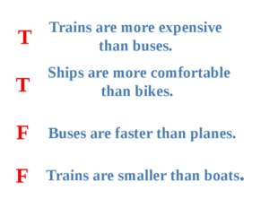 Trains are more expensive than buses. Ships are more comfortable than bikes.