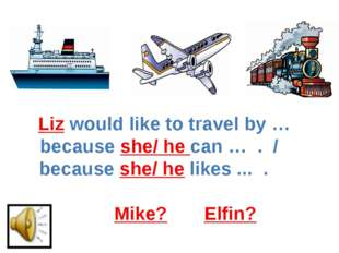 Liz would like to travel by … because she/ he can … . / because she/ he likes