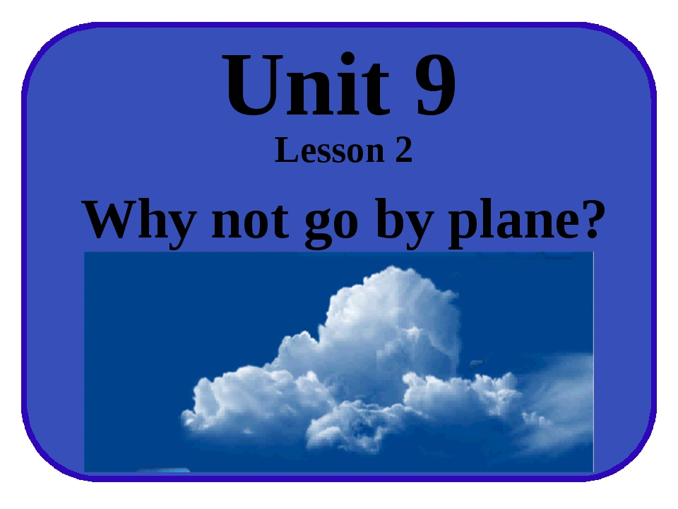 Unit 9 Lesson 2 Why not go by plane?