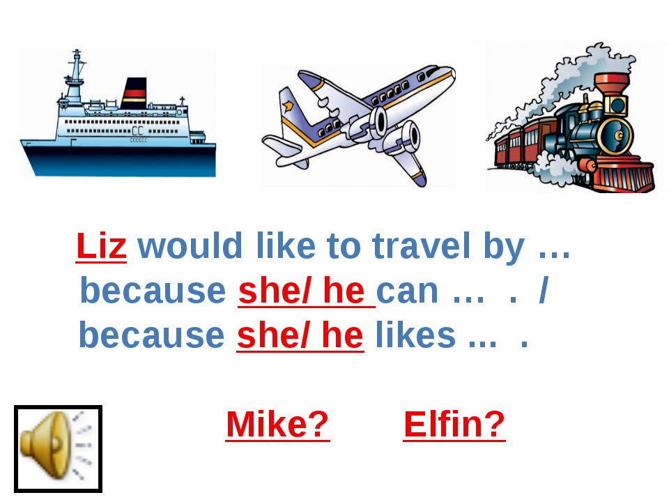 Liz would like to travel by … because she/ he can … . / because she/ he likes...
