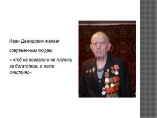 Иван Демидович желает современным людям: « чтоб не воевали и не гнались за бо