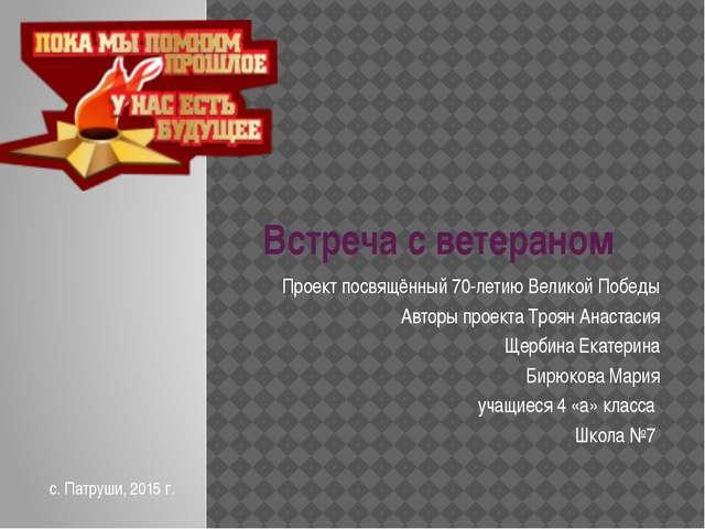 Встреча с ветераном Проект посвящённый 70-летию Великой Победы Авторы проекта...