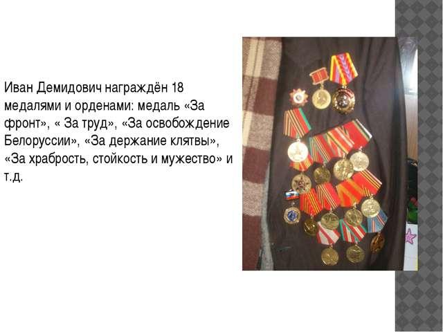 Иван Демидович награждён 18 медалями и орденами: медаль «За фронт», « За труд...