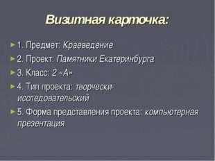 Визитная карточка: 1. Предмет: Краеведение 2. Проект: Памятники Екатеринбурга