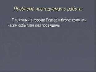 Проблема исследуемая в работе: Памятники в городе Екатеринбурге: кому или как