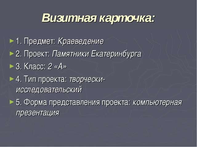 Визитная карточка: 1. Предмет: Краеведение 2. Проект: Памятники Екатеринбурга...